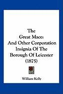 The Great Mace: And Other Corporation Insignia of the Borough of Leicester (1875) - Kelly, William