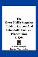 The Great Mollie Maguire: Trials in Carbon and Schuylkill Counties, Pennsylvania (1876) - Albright, Charles; Hughes, Francis Wade