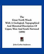 The Great North Wood: With a Geological, Topographical and Historical Description of Upper, West and South Norwood (1898) - Anderson, John Corbet