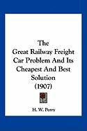 The Great Railway Freight Car Problem and Its Cheapest and Best Solution (1907) - Perry, H. W.