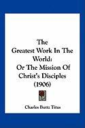 The Greatest Work in the World: Or the Mission of Christ's Disciples (1906) - Titus, Charles Buttz