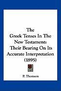 The Greek Tenses in the New Testament: Their Bearing on Its Accurate Interpretation (1895) - Thomson, P.