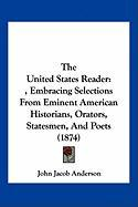 The United States Reader: , Embracing Selections from Eminent American Historians, Orators, Statesmen, and Poets (1874) - Anderson, John Jacob