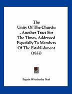 The Unity of the Church: , Another Tract for the Times, Addressed Especially to Members of the Establishment (1837) - Noel, Baptist Wriothesley