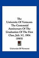 The University of Vermont: The Centennial Anniversary of the Graduation of the First Class, July 3-7, 1904 (1905) - University of Vermont, Of Vermont