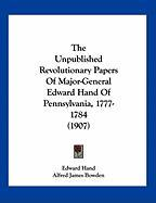 The Unpublished Revolutionary Papers of Major-General Edward Hand of Pennsylvania, 1777-1784 (1907) - Hand, Edward