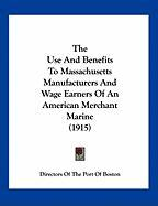The Use and Benefits to Massachusetts Manufacturers and Wage Earners of an American Merchant Marine (1915) - Directors of the Port of Boston, Of The