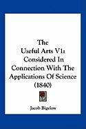 The Useful Arts V1: Considered in Connection with the Applications of Science (1840) - Bigelow, Jacob
