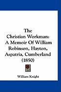 The Christian Workman: A Memoir of William Robinson, Hayton, Aspatria, Cumberland (1850) - Knight, William