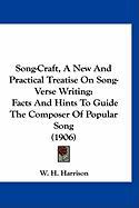 Song-Craft, a New and Practical Treatise on Song-Verse Writing: Facts and Hints to Guide the Composer of Popular Song (1906) - Harrison, W. H.