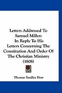 Letters Addressed to Samuel Miller: In Reply to His Letters Concerning the Constitution and Order of the Christian Ministry (1808) - How, Thomas Yardley