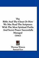 The Bible and the Closet or How We May Read the Scriptures with the Most Spiritual Profit: And Secret Prayer Successfully Managed (1842) - Watson, Thomas, Jr.; Lee, Samuel