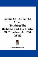 Factum of the Earl of Arran: Touching the Restitution of the Duchy of Chatelherault, 1684 (1843) - Hamilton, James