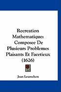 Recreation Mathematique: Composee de Plusieurs Problemes Plaisants Et Facetieux (1626) - Leurechon, Jean