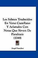 Los Salmos Traducidos En Verso Castellano y Aclarados Con Notas Que Sirven de Parafrasis (1789) - Sanchez, Angel