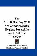 The Art of Keeping Well: Or Common Sense Hygiene for Adults and Children (1906) - Greene, Cordelia Agnes; Gordon, Elizabeth Putnam