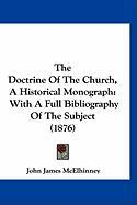 The Doctrine of the Church, a Historical Monograph: With a Full Bibliography of the Subject (1876) - McElhinney, John James