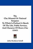 The Clay Minstrel or National Songster: To Which Is Prefixed a Sketch of the Life, Public Services, and Character of Henry Clay (1843) - Littell, John Stockton