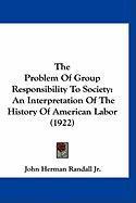 The Problem of Group Responsibility to Society: An Interpretation of the History of American Labor (1922) - Randall, John Herman, JR.