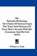 The Steward's Reckoning: Or a Series of Sermons Upon the Tenor and Character of Every Man's Account with His Conscience and His God (1833) - Clark, William A.