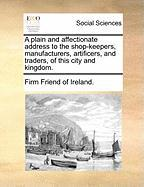 A Plain and Affectionate Address to the Shop-Keepers, Manufacturers, Artificers, and Traders, of This City and Kingdom. - Firm Friend of Ireland, Friend Of Irelan