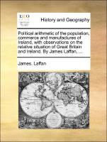 Political arithmetic of the population, commerce and manufactures of Ireland, with observations on the relative situation of Great Britain and Ireland. By James Laffan, ... - Laffan, James.