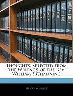 Thoughts, Selected from the Writngs of the REV. William E.Channing - Miles, Henry Adolphous