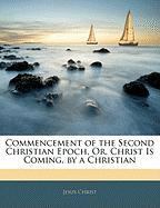 Commencement of the Second Christian Epoch, Or, Christ Is Coming, by a Christian - Christ, Jesus