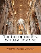 The Life of the REV. William Romaine - Cadogan, William Bromley