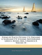 Poems of Places Oceana 1 V.; England 4; Scotland 3 V: Iceland, Switzerland, Greece, Russia, Asia, 3 America 5, Volume 14 - Longfellow, Henry Wadsworth