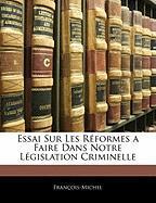 Essai Sur Les R Formes a Faire Dans Notre L Gislation Criminelle - Franois-Michel