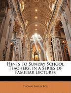 Hints to Sunday School Teachers, in a Series of Familiar Lectures - Fox, Thomas Bayley