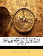 Inventaire-Sommaire Des Archives D Partementales Ant Rieures 1790: C Te-D'Or: Archives Civiles, S Rie C, Volume 1 - De La Cte-D'Or, Archives Dpartementa