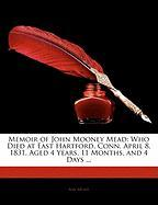 Memoir of John Mooney Mead: Who Died at East Hartford, Conn. April 8, 1831, Aged 4 Years, 11 Months, and 4 Days ... - Mead, Asa
