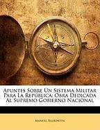 Apuntes Sobre Un Sistema Militar Para La Rep Blica: Obra Dedicada Al Supremo Gobierno Nacional - Balbontn, Manuel