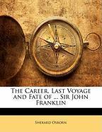 The Career, Last Voyage and Fate of ... Sir John Franklin - Osborn, Sherard