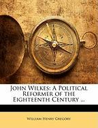 John Wilkes: A Political Reformer of the Eighteenth Century ... - Gregory, William Henry
