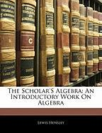 The Scholar's Algebra: An Introductory Work on Algebra - Hensley, Lewis