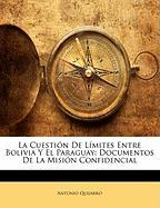 La Cuesti N de L Mites Entre Bolivia y El Paraguay: Documentos de La Misi N Confidencial - Quijarro, Antonio