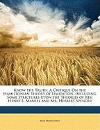 Know the Truth: A Critique on the Hamiltonian Theory of Limitation, Including Some Strictures Upon the Theories of REV. Henry L. Manse - Jones, Jesse Henry