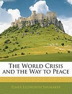 The World Crisis and the Way to Peace - Shumaker, Elmer Ellsworth