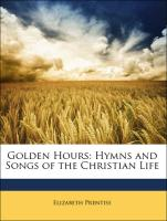 Golden Hours: Hymns and Songs of the Christian Life - Prentiss, Elizabeth