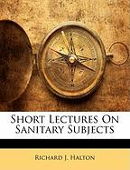 Short Lectures on Sanitary Subjects - Halton, Richard J.