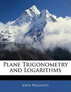 Plane Trigonometry and Logarithms - Walmsley, John
