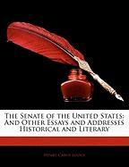 The Senate of the United States: And Other Essays and Addresses Historical and Literary - Lodge, Henry Cabot
