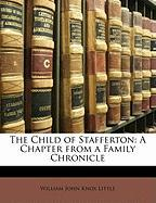 The Child of Stafferton: A Chapter from a Family Chronicle - Little, William John Knox