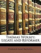Thomas Wolsey: Legate and Reformer - Taunton, Ethelred Luke