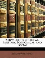 Stray Shots: Political, Military, Economical, and Social - Sullivan, Edward Robert