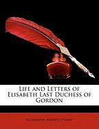 Life and Letters of Elisabeth Last Duchess of Gordon - Stuart, Alexander Moody