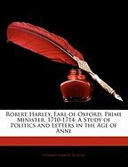 Robert Harley, Earl of Oxford, Prime Minister, 1710-1714: A Study of Politics and Letters in the Age of Anne - Roscoe, Edward Stanley